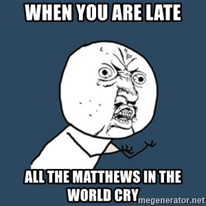 y u no work - WHEN YOU ARE LATE ALL THE MATTHEWS IN THE WORLD CRY