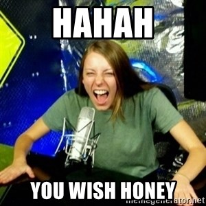 Unfunny/Uninformed Podcast Girl - Hahah You wish honey