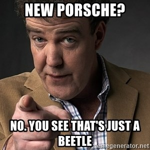 Jeremy Clarkson - New porsche? no. You see That's just a beetle