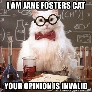 Chemistry Cat - I am jane fosters cat your opinion is invalid
