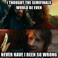 Never Have I Been So Wrong - I thought the semifinals would be even never have i been so wrong