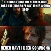 """Never Have I Been So Wrong - I thought once the Netherlands lost, the """"no era penal"""" jokes would stop Never have I been so wrong"""