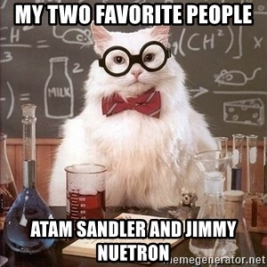Chemistry Cat - my two favorite people Atam sandler and jimmy nuetron
