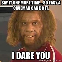 Geico Caveman - Say it one more time... So easy a caveman can do it. I dare you