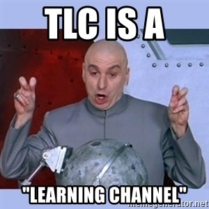 "Dr Evil meme - TLC is a  ""LEARNIng channel"""
