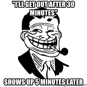 """Troll Dad - """"i'll get out after 30 minutes"""" shows up 5 minutes later"""