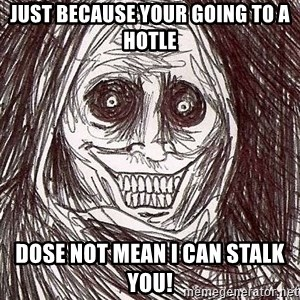 Shadowlurker - just because your going to a hotle DOSE NOT MEAN I CAN STALK YOU!