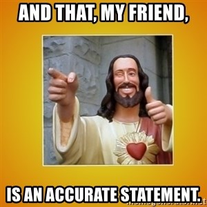 Buddy Christ - And that, my friend, is an accurate statement.