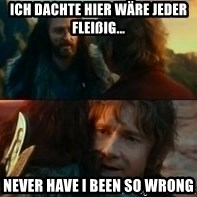 Never Have I Been So Wrong - Ich dachte hier wäre jeder fleißig... Never have i been so wrong