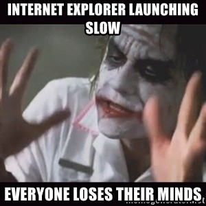 Loses Their Minds - Internet explorer launching slow Everyone loses their minds