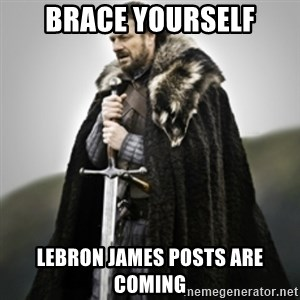 Brace yourselves. - Brace Yourself LeBron James posts are coming
