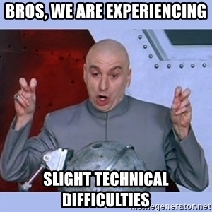Dr Evil meme - BROS, WE ARE experiencing SLIGHT TECHNICAL DIFFICULTIES