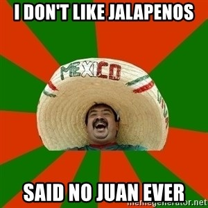 Successful Mexican - I don't like jalapenos said no juan ever
