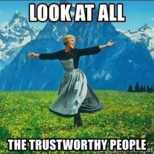 Look at all the things - LOOK AT ALL THE TRUSTWORTHY PEOPLE