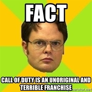 Courage Dwight - fact call of duty is an unoriginal and terrible franchise