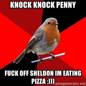 Retail Robin - knock knock penny fuck off sheldon im eating pizza ;)))