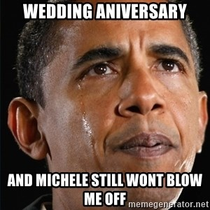 Obama Crying - wedding aniversary and michele still wont blow me off