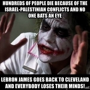 joker mind loss - Hundreds of people die because of the Israel-Palestinian conflicts and no one bats an eye LeBron James goes back to Cleveland and everybody loses their minds!
