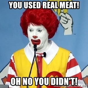 McDonalds Oh No You Didn't - YOU USED REAL MEAT! OH NO YOU DIDN'T!