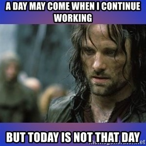 but it is not this day - A DAY MAY COME WHEN I CONTINUE WORKING BUT TODAY IS NOT THAT DAY
