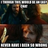 Never Have I Been So Wrong - I though this would be an easy chat Never have i been so wrong