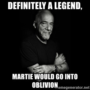 Paolo Coehlo Says - definitely a legend, martie would go into oblivion
