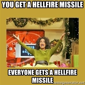 Oprah You get a - You get a hellfire missile Everyone gets a hellfire missile