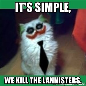 It's simple, we kill the Batman. - It's simple, we kill the Lannisters.