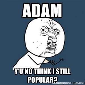 y u no work - Adam Y U no think I still popular?