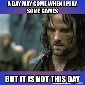 but it is not this day - A day may come when I play some games but it is not this day