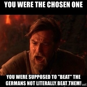 "You were the chosen one  - You were the chosen one You were supposed to ""beat"" the germans not literally beat them!"
