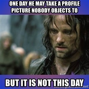 but it is not this day - one day he may take a profile picture nobody objects to but it is not this day