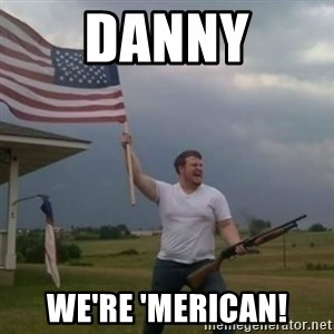Overly patriotic american - danny we're 'merican!