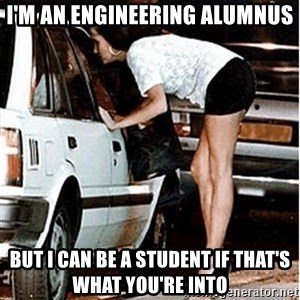 Karma prostitute  - I'm an engineering alumnus but i can be a student if that's what you're into