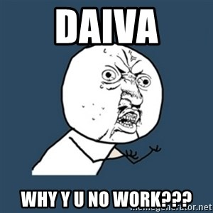 y u no work - Daiva why y u no work???