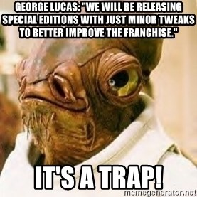 """Its A Trap - George Lucas: """"We will be releasing Special Editions with just minor tweaks to better improve the franchise."""" IT'S A TRAP!"""