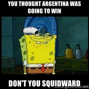 Don't you, Squidward? - you thought Argentina was going to win don't you squidward