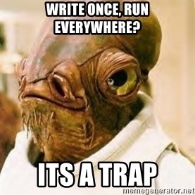 Its A Trap - Write Once, Run Everywhere? ITs A Trap