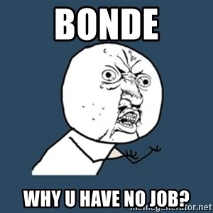 y u no work - BONDE Why u have no job?