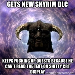 Skyrim - gets new skyrim dlc keeps fucking up quests because he can't read the text on shitty crt display