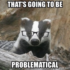 Nerdy Badger - That's going to be Problematical