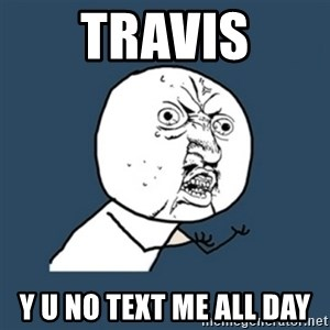 y u no work - travis Y u no text me all day