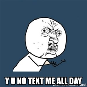y u no work -  Y u no text me all day