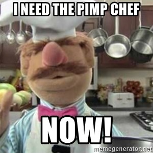 swedish chef - I need the pimp chef NOW!