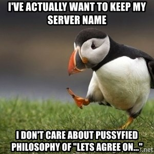 """Unpopular Opinion Puffin - I've actually want to Keep my server name i don't care about pussyfied philosophy of """"lets agree on..."""""""