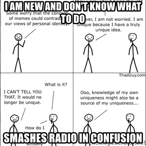Memes - I am new and don't know what to do Smashes radio in confusion