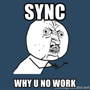 y u no work - sync why u no work