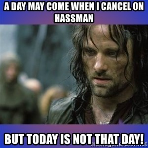 but it is not this day - A day may come when I cancel on Hassman But today is not that day!