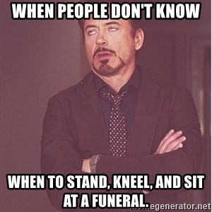 Robert Downey Junior face - When people don't know when to stand, kneel, and sit at a funeral.