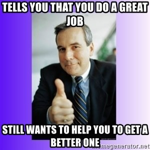 Good Guy Boss - tells you that you do a great job still wants to help you to get a better one